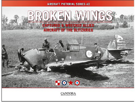 Canfora Aircraft Pictorial Series 2- Broken Wings Captured & Wrecked Allied Aircraft of the Blitzkrieg