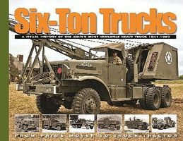 MilitaryMiniatures Six-Ton Trucks- A Visual History of the Armys Most Versatile Heavy Truck 1941-50 from Prime Mover to Truck-Tractor